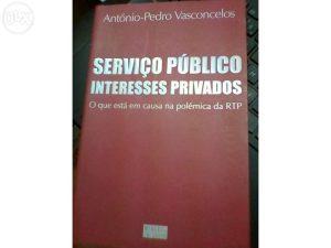 Serviço público Interesses privados (o que está em causa na polémica da RTP) - António-Pedro Vasconcelos