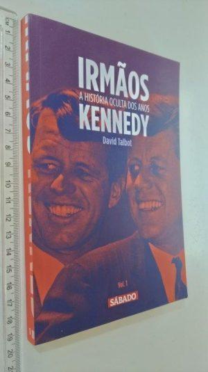 Irmãos Kennedy (A história oculta dos anos - vol. 1) - David Talbot