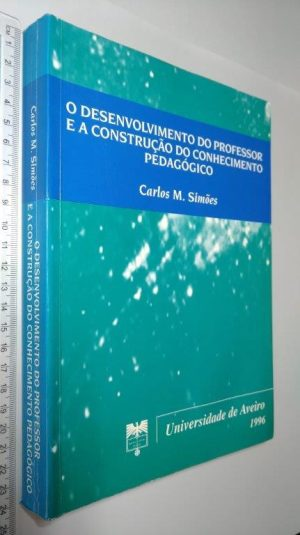 O desenvolvimento do professor e a construção do conhecimento pedagógico - Carlos M. Simões