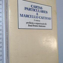 Cartas particulares a Marcello Caetano (1.° e 2.° volumes) - José Freire Antunes
