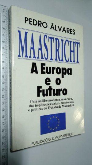 Maastricht A Europa e o futuro - Pedro Álvares