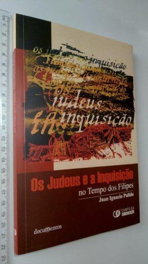 OS JUDEUS E A INQUISIÇÃO NO TEMPO DOS FILIPES - Juan Ignacio Pulido Serrano