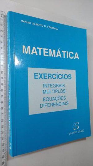 Matemática Exercícios (Integrais múltiplos Equações diferenciais) - Manuel Alberto M. Ferreira