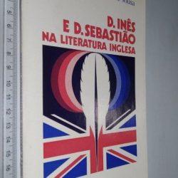 D. Inês e D. Sebastião na literatura inglesa - Maria Leonor Machado de Sousa