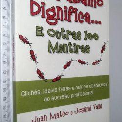 O trabalho dignifica o homem... e outras 100 mentiras - Juan Mateo